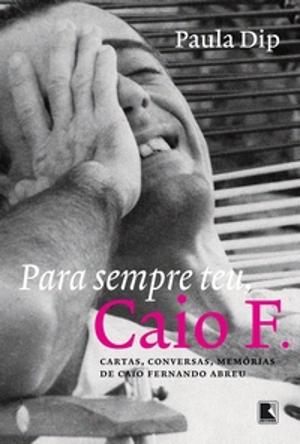 Capa do livro Para sempre teu, Caio F. Cartas, conversas, memórias de Caio Fernando Abreu, da jornalista Paula Dip